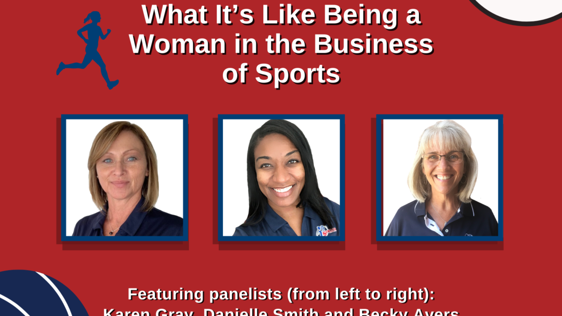 A graphic on a red field features drawings of a soccer ball, basketball, football and baseball. At the top are the words: What It's Like Being a Woman in the Business of Sports. A picture of three women is in the center. Beneath are the words: Featuring panelists from left to right: Karen Gray, Danielle Smith and Becky Avers.